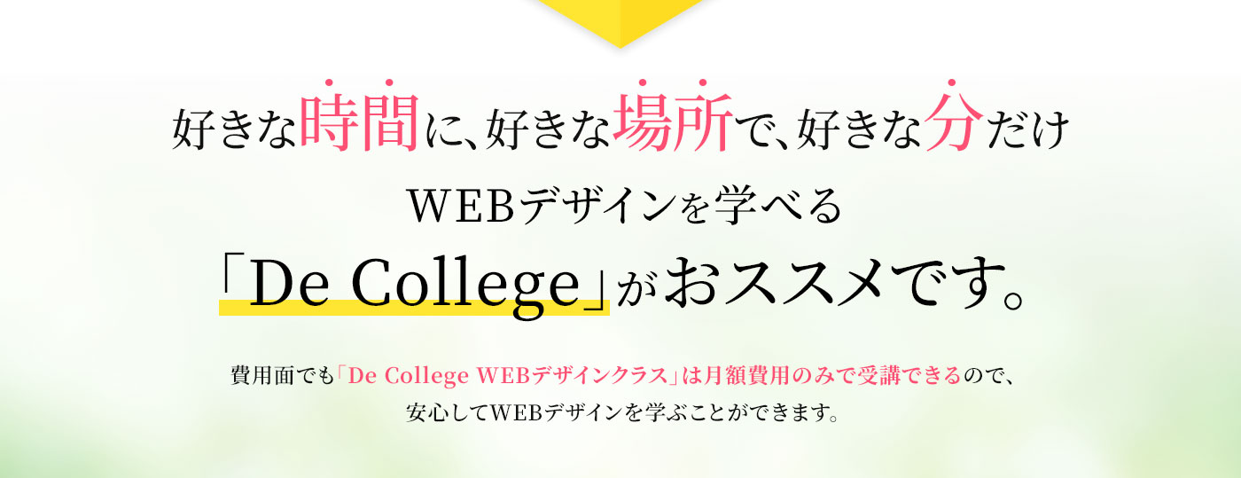 好きな時間に、好きな場所で、好きな分だけWEBデザインを学べる「De College」がおススメです。