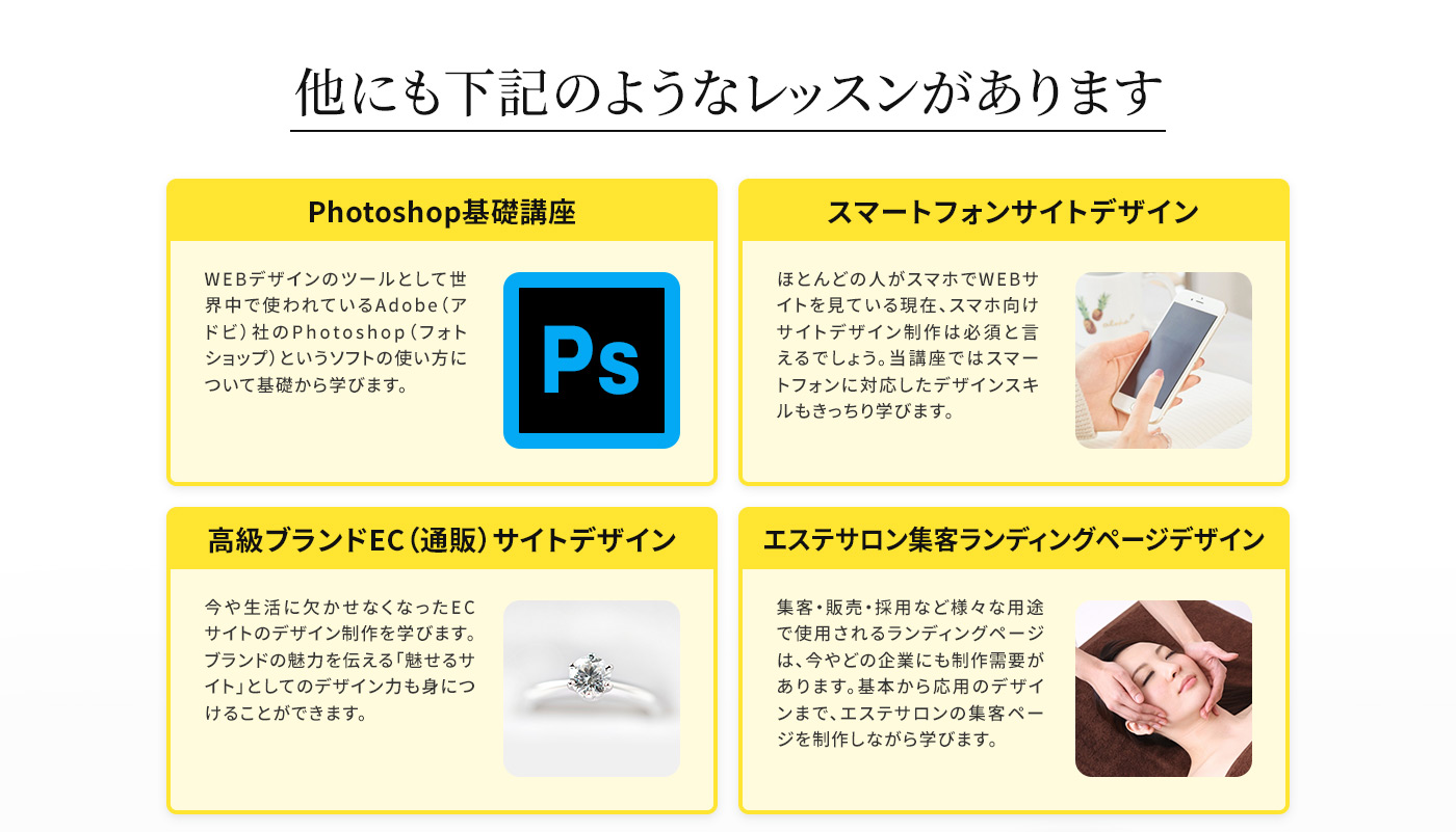他にも下記のようなレッスンがあります Photoshop基礎講座/スマートフォンサイトデザイン/高級ブランドEC(通販)サイトデザイン/エステサロン集客ランディングページデザイン