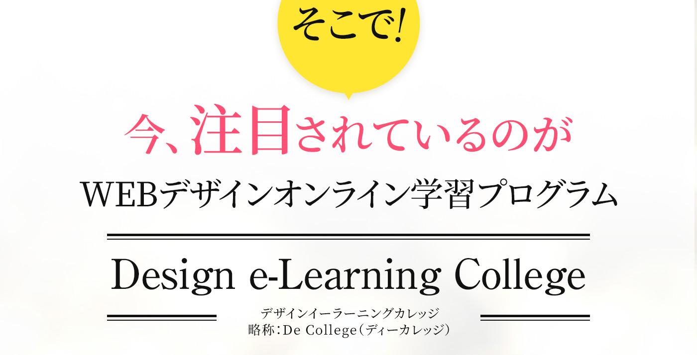 そこで!今注目されているのがWEBデザインオンライン学習プログラム「Design e-Learning College」通称ディーカレッジ