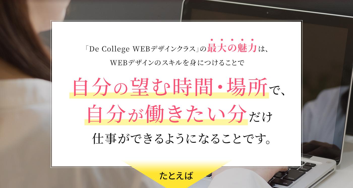 「De Collegeデザインクラス」の最大の魅力は、WEBデザインのスキルを身に着けtることで自分の望む時間・場所で自分が稼ぎたい分だけ仕事ができるようになることです。